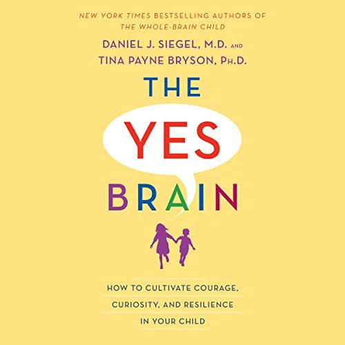 download [Audiobook] The Yes Brain: How to Cultivate Courage, Curiosity, and Resilience in Your Child by Daniel J. Siegel, Tina Payne Bryson