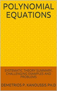 Download: Polynomial Equations Systematic Theory Summary, Challenging Examples and Problems (The Mathematics Series)