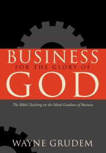 Business for the Glory of God The Bible's Teaching on the Moral Goodness of Business