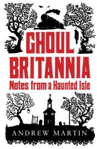 Ghoul Britannia Notes from a Haunted Isle