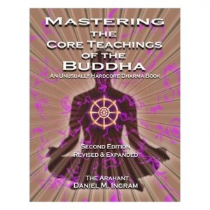 Mastering the Core Teachings of the Buddha An Unusually Hardcore Dharma Book, 2nd Edition