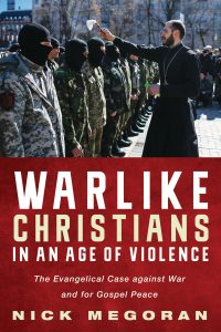 Warlike Christians in an Age of Violence The Evangelical Case against War and for Gospel Peace