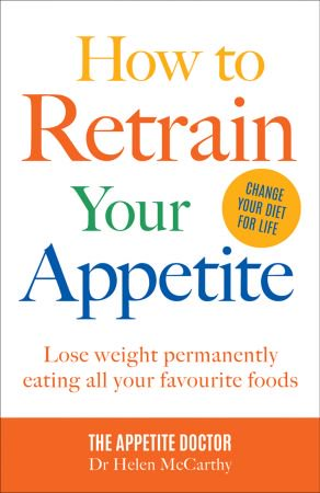 download How to Retrain Your Appetite: Lose weight permanently eating all your favourite foods