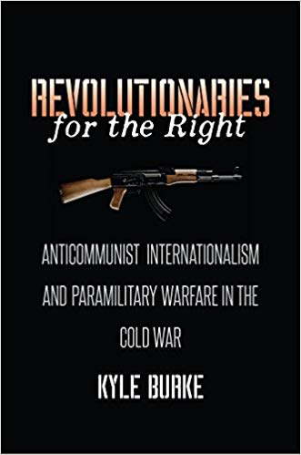 Revolutionaries-for-the-Right-1 Revolutionaries for the Right: Anticommunist Internationalism and Paramilitary Warfare in the Cold War