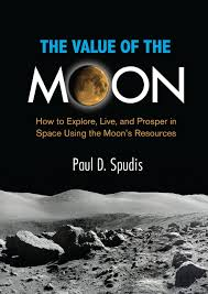 The-Value-of-the-Moon-How-to-Explore-Live-and-Prosper-in-Space-Using-the-Moons-Resources The Value of the Moon: How to Explore, Live, and Prosper in Space Using the Moon's Resources (2016)