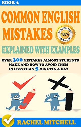 Common English Mistakes Explained With Examples : Over 300 Mistakes Almost Students Make and How To Avoid Them In Less Than 5M