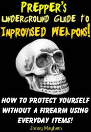Preppers-Underground-Guide-to-Improvised-Weapons-How-to-Protect-Yourself-Without-a-Firearm-Using-Everyday-Items Prepper's Underground Guide to Improvised Weapons! How to Protect Yourself Without a Firearm Using Everyday Items! (2012)
